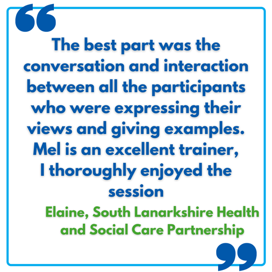 The best part was the conversation and interaction between all the participants who were expressing their views and giving examples. Mel is an excellent trainer, I thoroughly enjoyed the session - Elaine, South Lanarkshire Health and Social Care Part